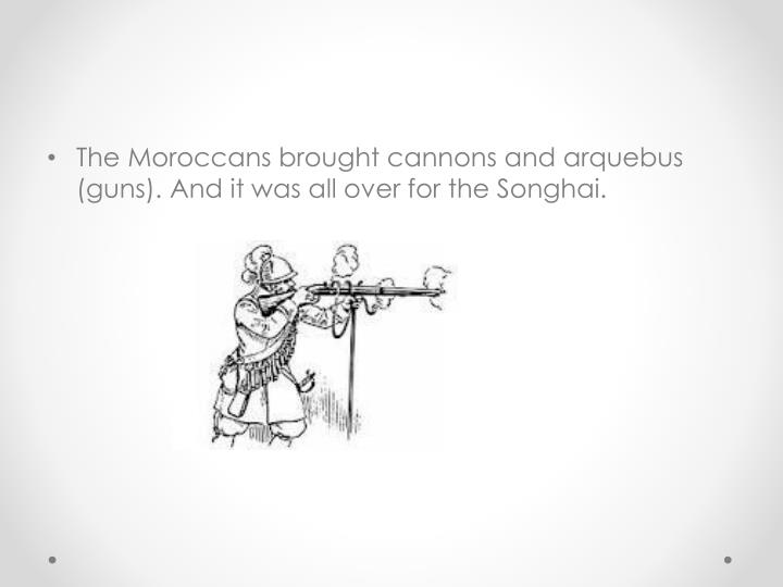 The Moroccans brought cannons and arquebus (guns). And it was all over for the Songhai.