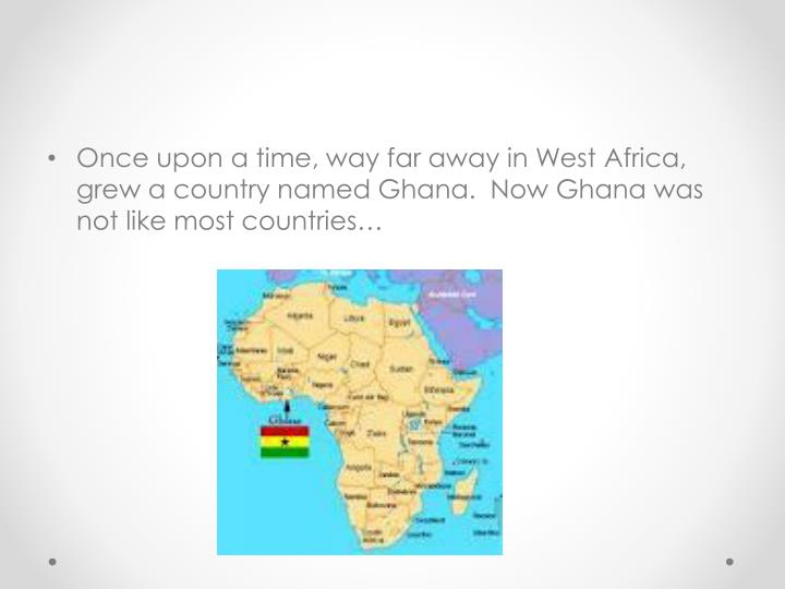 Once upon a time, way far away in West Africa, grew a country named Ghana.  Now Ghana was not like most countries…