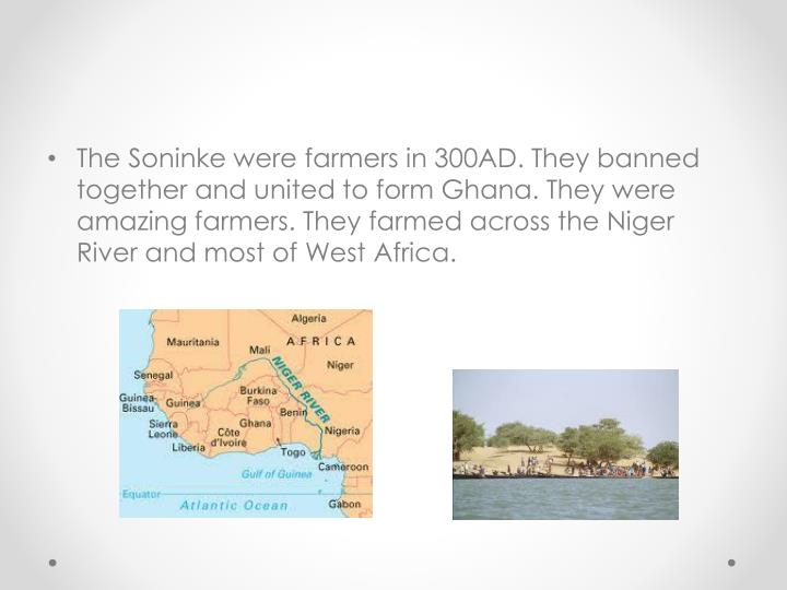 The Soninke were farmers in 300AD. They banned together and united to form Ghana. They were amazing farmers. They farmed across the Niger River and most of West Africa.