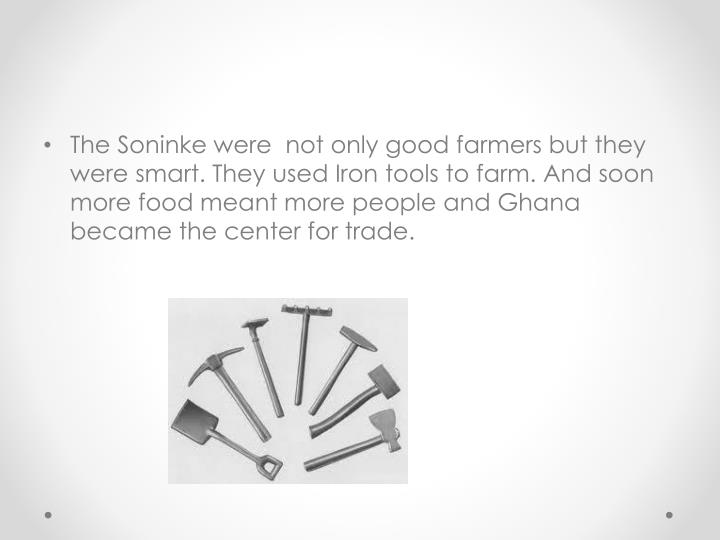 The Soninke were  not only good farmers but they were smart. They used Iron tools to farm. And soon more food meant more people and Ghana became the center for trade.