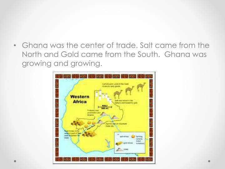 Ghana was the center of trade. Salt came from the North and Gold came from the South.  Ghana was growing and growing.