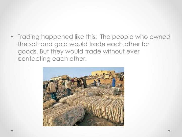 Trading happened like this:  The people who owned the salt and gold would trade each other for goods. But they would trade without ever contacting each other.