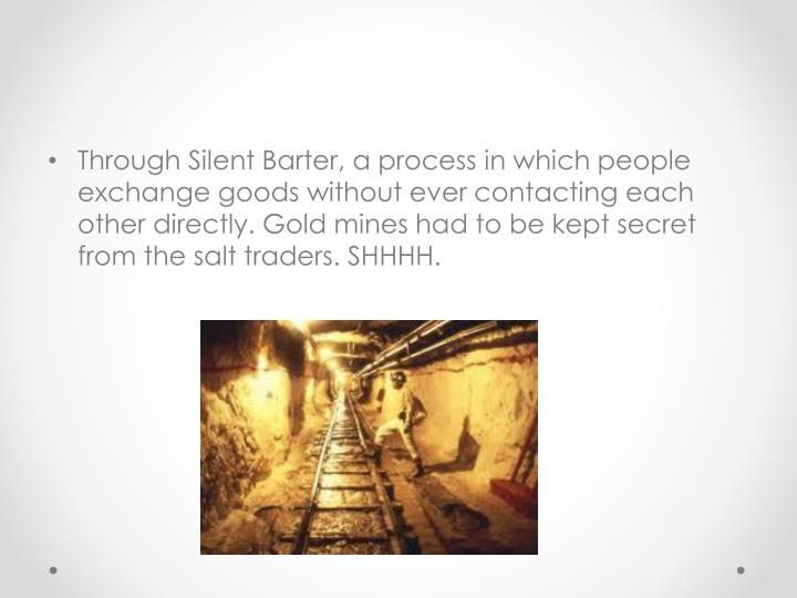 Through Silent Barter, a process in which people exchange goods without ever contacting each other directly. Gold mines had to be kept secret from the salt traders. SHHHH.