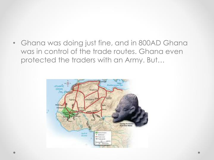 Ghana was doing just fine, and in 800AD Ghana was in control of the trade routes. Ghana even protected the traders with an Army. But…