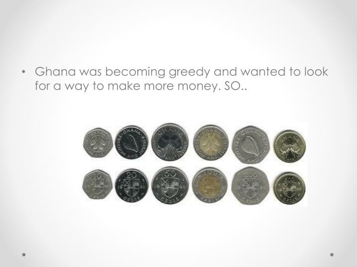 Ghana was becoming greedy and wanted to look for a way to make more money. SO..