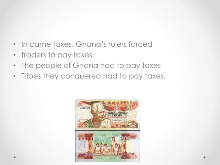 In came taxes. Ghana's rulers forced