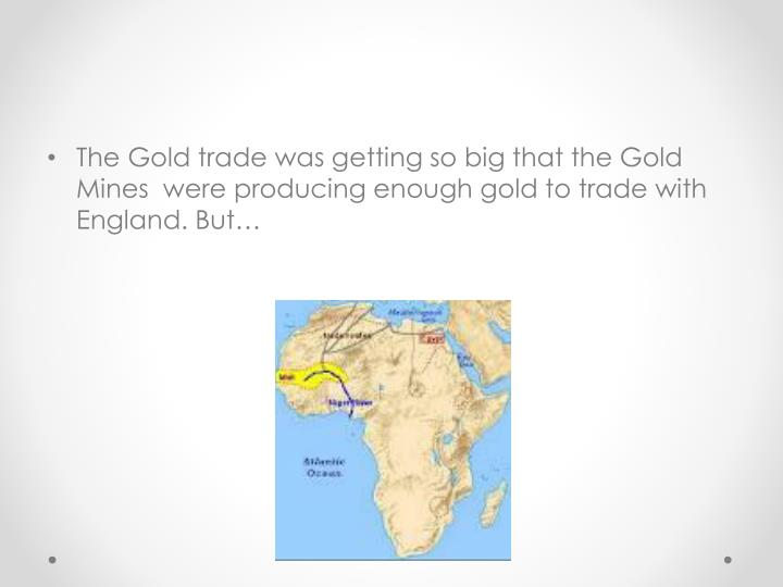 The Gold trade was getting so big that the Gold Mines  were producing enough gold to trade with England. But…