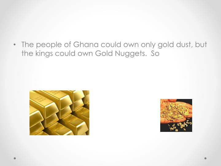The people of Ghana could own only gold dust, but the kings could own Gold Nuggets.  So