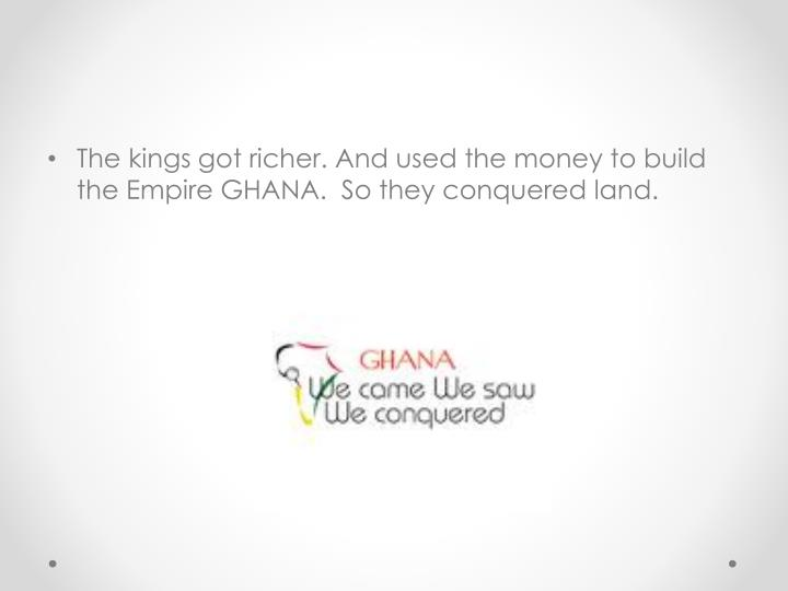 The kings got richer. And used the money to build the Empire GHANA.  So they conquered land.