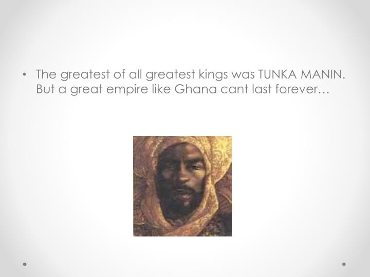 The greatest of all greatest kings was TUNKA MANIN. But a great empire like Ghana cant last forever…