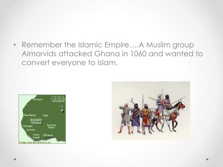 Remember the Islamic Empire….A Muslim group Almorvids attacked Ghana in 1060 and wanted to convert everyone to Islam.