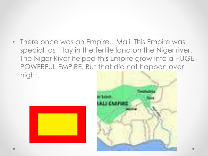 There once was an Empire…Mali. This Empire was special, as it lay in the fertile land on the Niger river. The Niger River helped this Empire grow into a HUGE POWERFUL EMPIRE. But that did not happen over night.