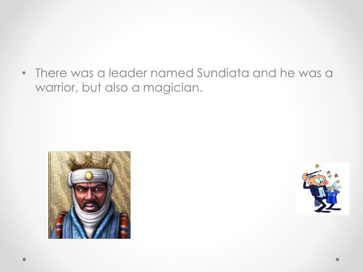There was a leader named Sundiata and he was a warrior, but also a magician.