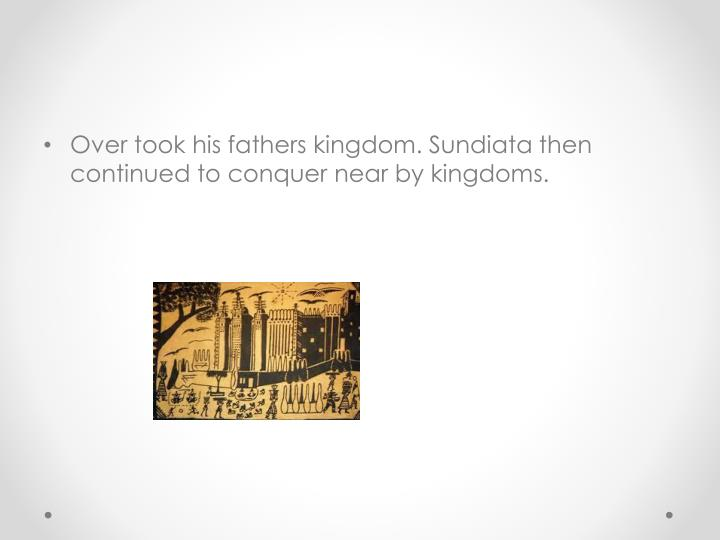 Over took his fathers kingdom. Sundiata then continued to conquer near by kingdoms.