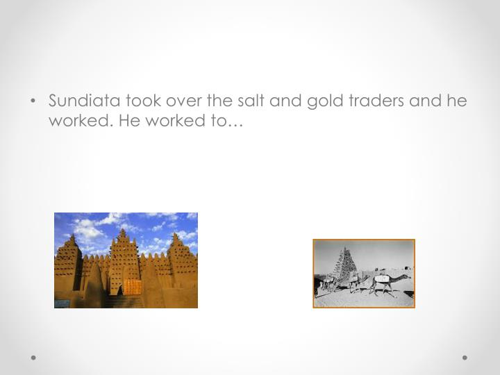 Sundiata took over the salt and gold traders and he worked. He worked to…
