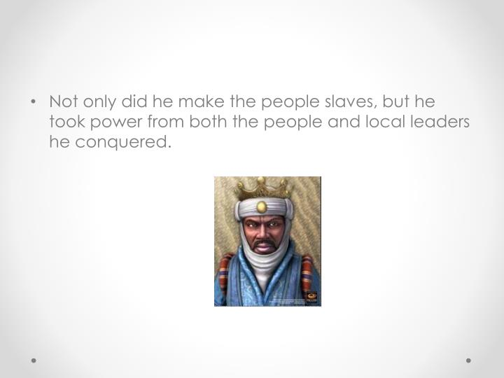 Not only did he make the people slaves, but he took power from both the people and local leaders he conquered.