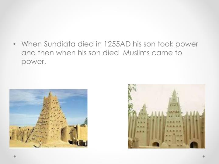 When Sundiata died in 1255AD his son took power and then when his son died  Muslims came to power.