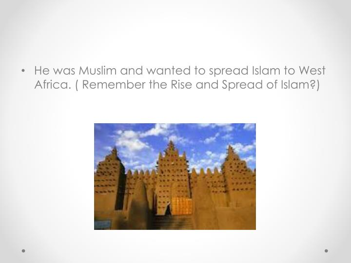He was Muslim and wanted to spread Islam to West Africa. ( Remember the Rise and Spread of Islam?)