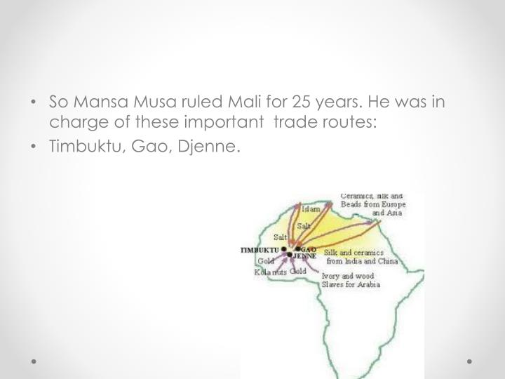 So Mansa Musa ruled Mali for 25 years. He was in charge of these important  trade routes: