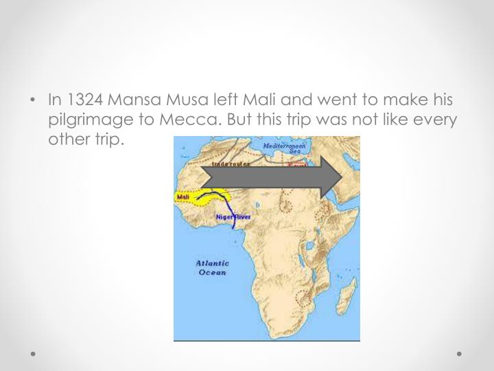 In 1324 Mansa Musa left Mali and went to make his pilgrimage to Mecca. But this trip was not like every other trip.