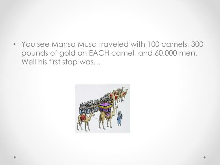 You see Mansa Musa traveled with 100 camels, 300 pounds of gold on EACH camel, and 60,000 men. Well his first stop was…