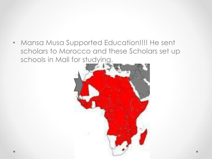Mansa Musa Supported Education!!!! He sent scholars to Morocco and these Scholars set up schools in Mali for studying.