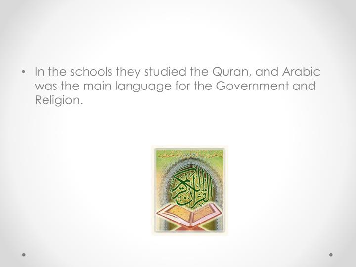 In the schools they studied the Quran, and Arabic was the main language for the Government and Religion.
