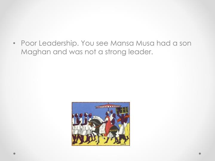 Poor Leadership. You see Mansa Musa had a son Maghan and was not a strong leader.