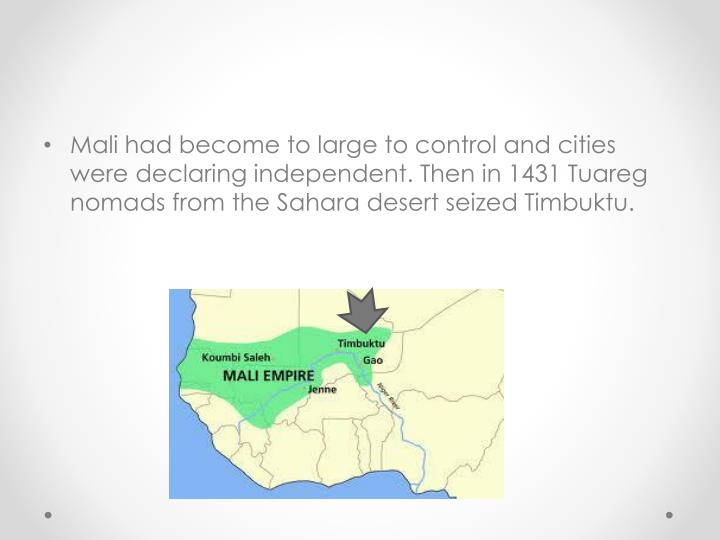 Mali had become to large to control and cities were declaring independent. Then in 1431 Tuareg nomads from the Sahara desert seized Timbuktu.