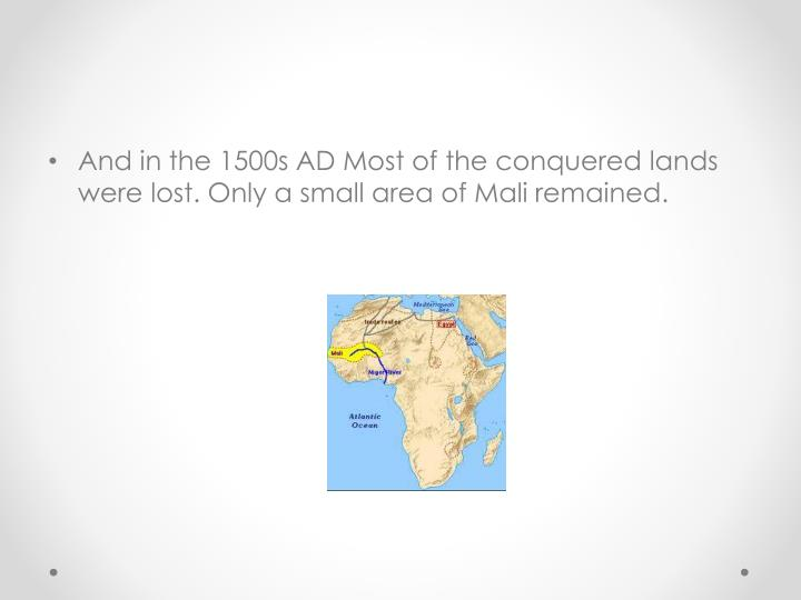 And in the 1500s AD Most of the conquered lands were lost. Only a small area of Mali remained.