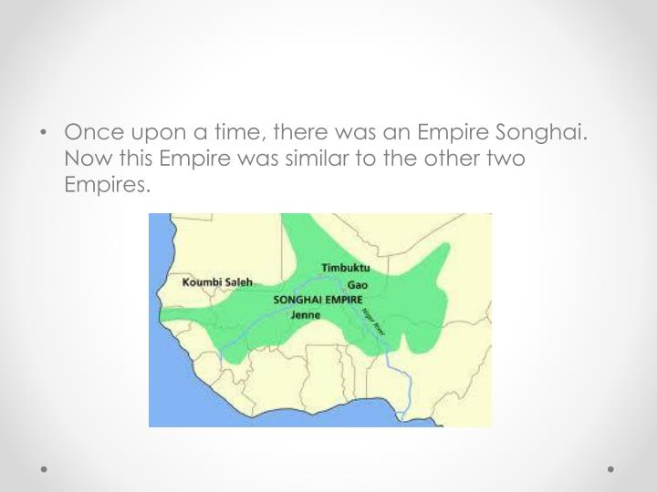 Once upon a time, there was an Empire Songhai. Now this Empire was similar to the other two Empires.