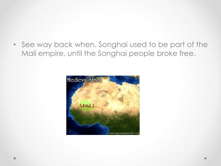 See way back when. Songhai used to be part of the Mali empire, until the Songhai people broke free.