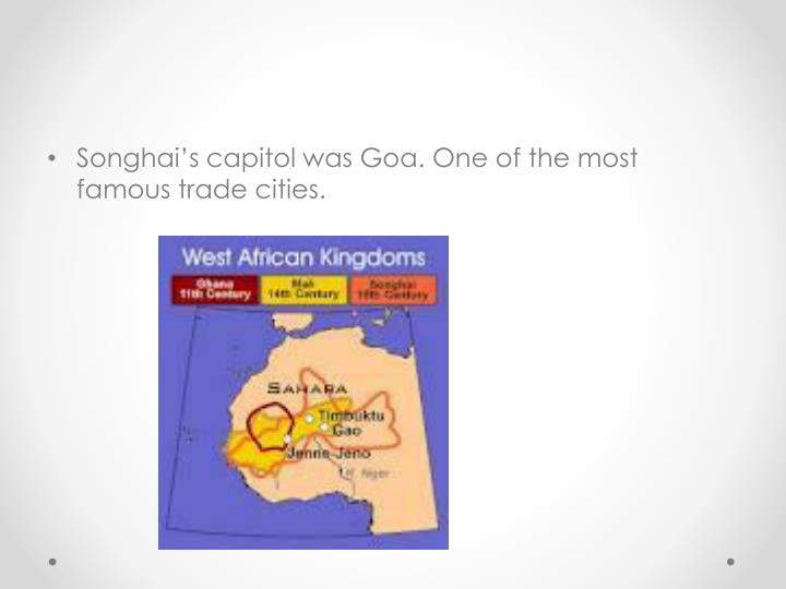 Songhai's capitol was Goa. One of the most famous trade cities.