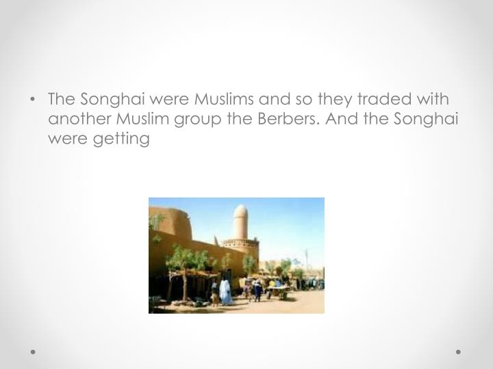 The Songhai were Muslims and so they traded with another Muslim group the Berbers. And the Songhai were getting
