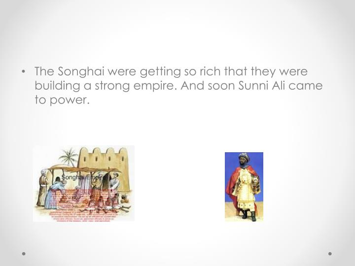 The Songhai were getting so rich that they were building a strong empire. And soon Sunni Ali came to power.