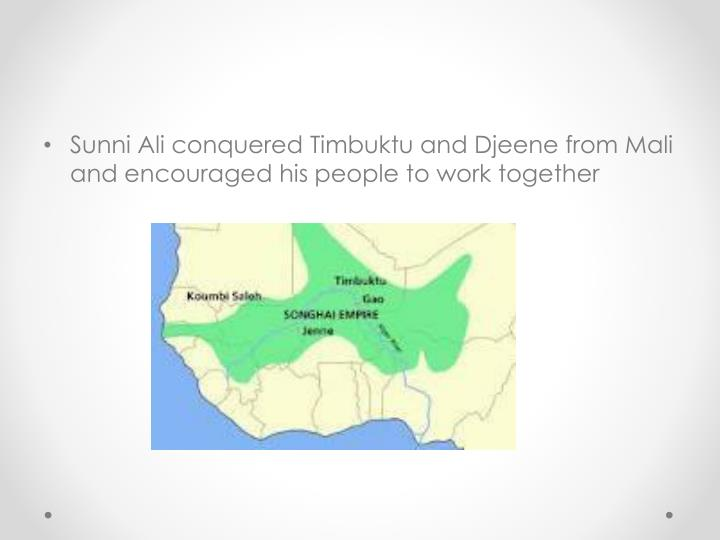 Sunni Ali conquered Timbuktu and Djeene from Mali and encouraged his people to work together