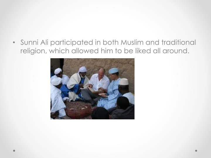 Sunni Ali participated in both Muslim and traditional religion, which allowed him to be liked all around.