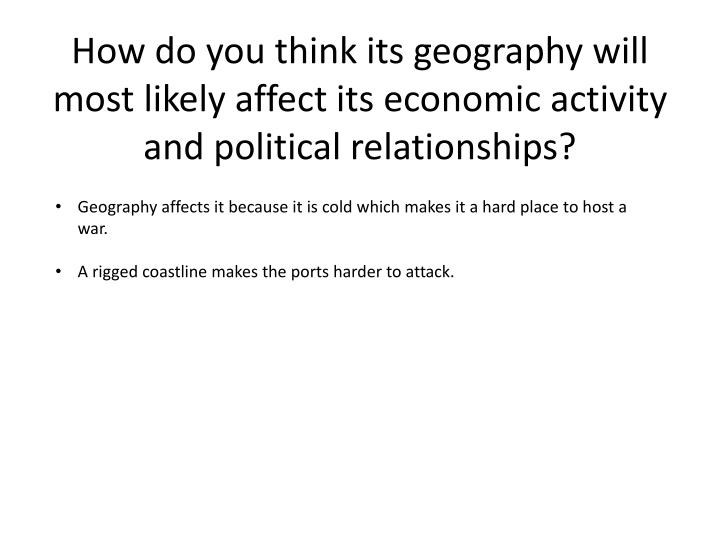 How do you think its geography will most likely affect its economic activity and political relationships?