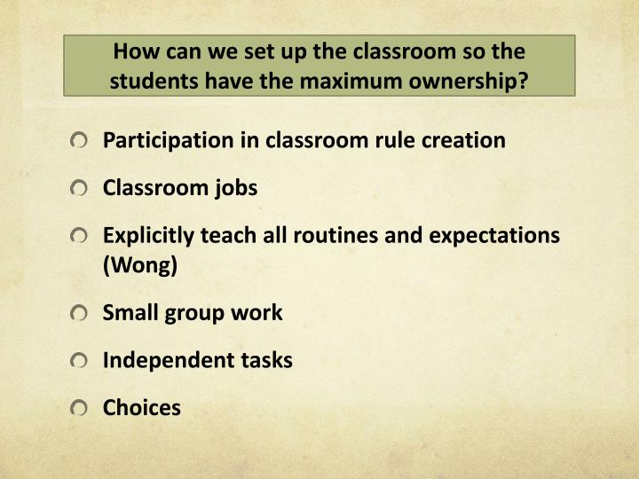 How can we set up the classroom so the students have the maximum ownership?