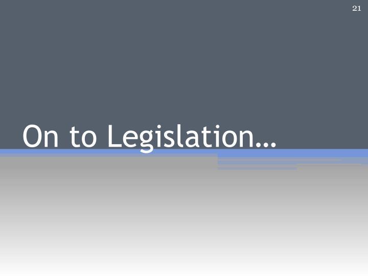On to Legislation…