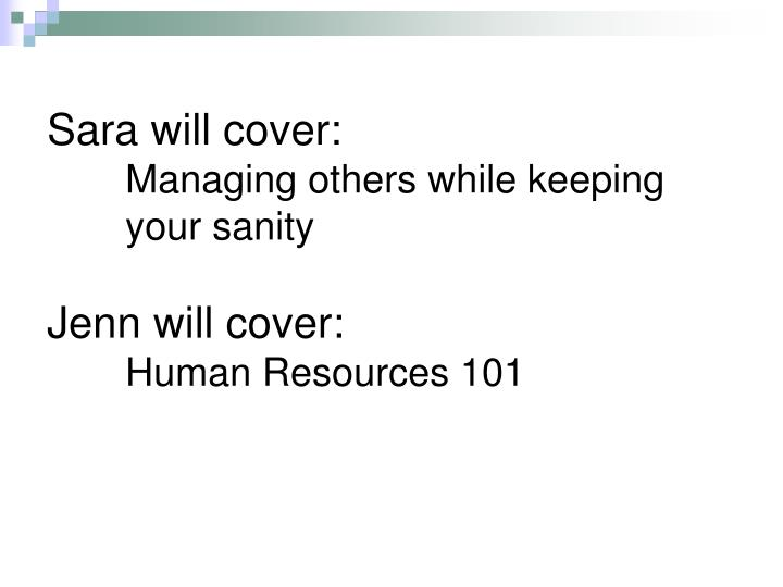 Sara will cover managing others while keeping your sanity jenn will cover human resources 101