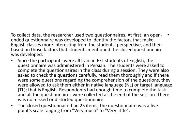 To collect data, the researcher used two questionnaires. At first; an open-ended questionnaire was developed to identify the factors that make English classes more interesting from the students' perspective, and then based on those factors that students mentioned the closed questionnaire was developed.