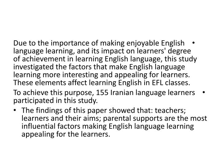 Due to the importance of making enjoyable English language learning, and its impact on learners' deg...