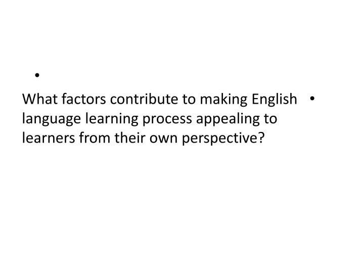 What factors contribute to making English language learning process appealing to learners from their own perspective?