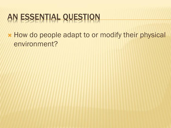 How do people adapt to or modify their physical environment?