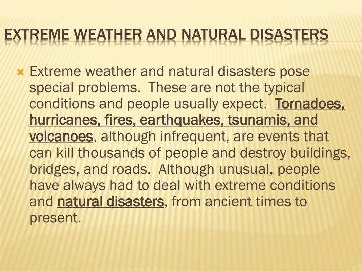 Extreme weather and natural disasters pose special problems.  These are not the typical conditions and people usually expect.
