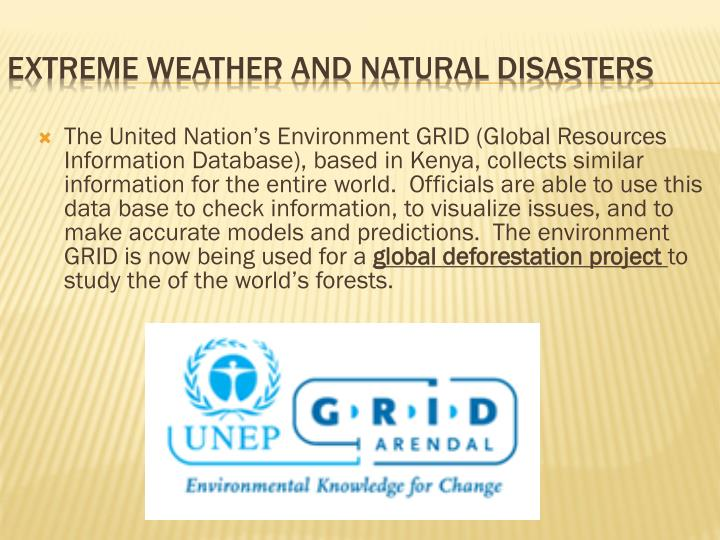 The United Nation's Environment GRID (Global Resources Information Database), based in Kenya, collects similar information for the entire world.  Officials are able to use this data base to check information, to visualize issues, and to make accurate models and predictions.  The environment GRID is now being used for a