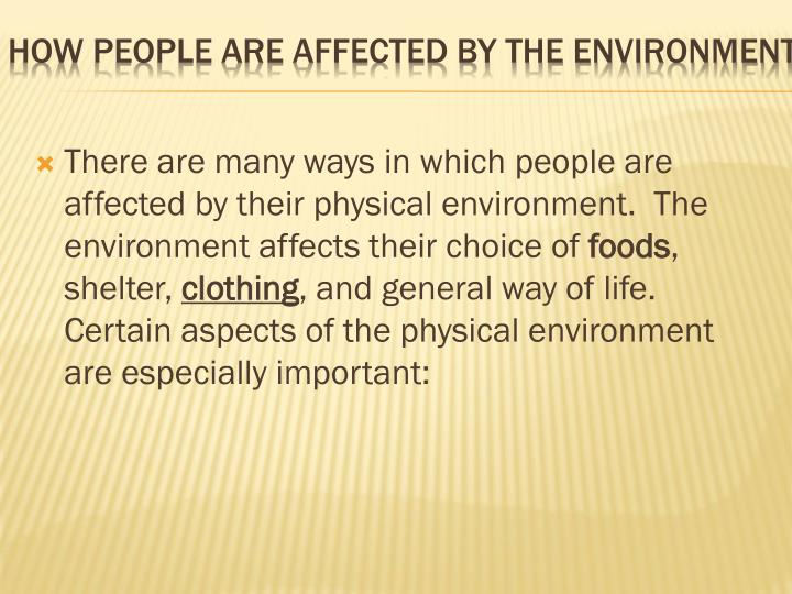 There are many ways in which people are affected by their physical environment.  The environment affects their choice of