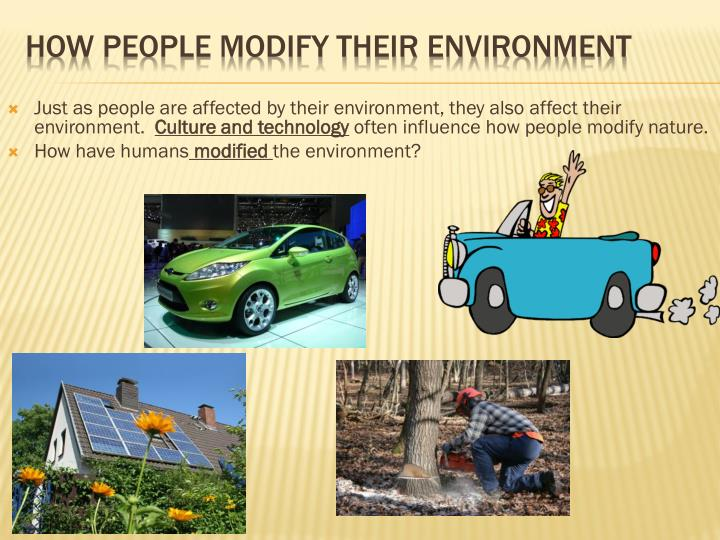 Just as people are affected by their environment, they also affect their environment.