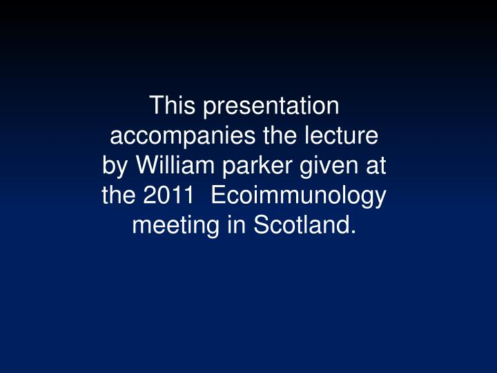 This presentation accompanies the lecture by William parker given at the 2011  Ecoimmunology meeting in Scotland.